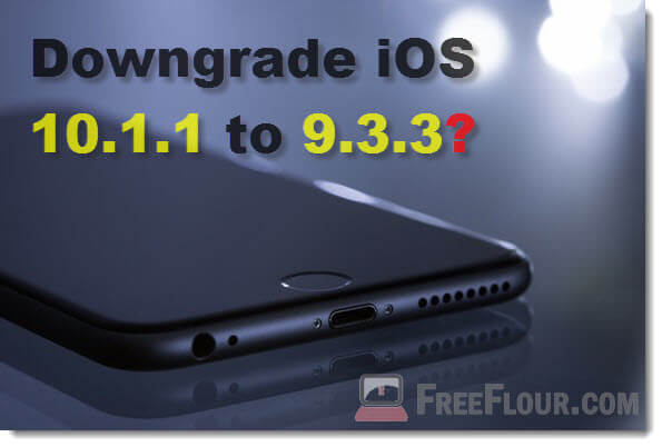 How to downgrade iOS 10.1.1 to 9.3.3 for Jailbreak Purpose