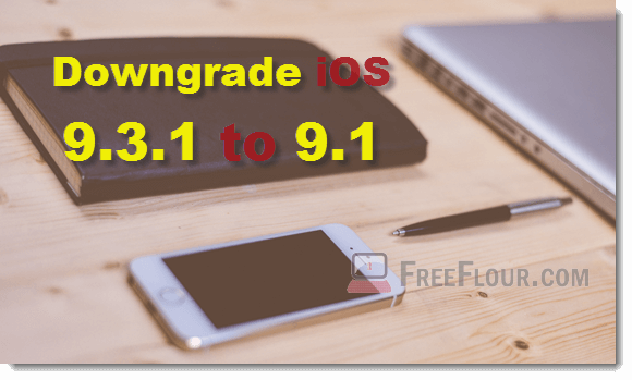 how to downgrade ios 9.3.1 to 9.1